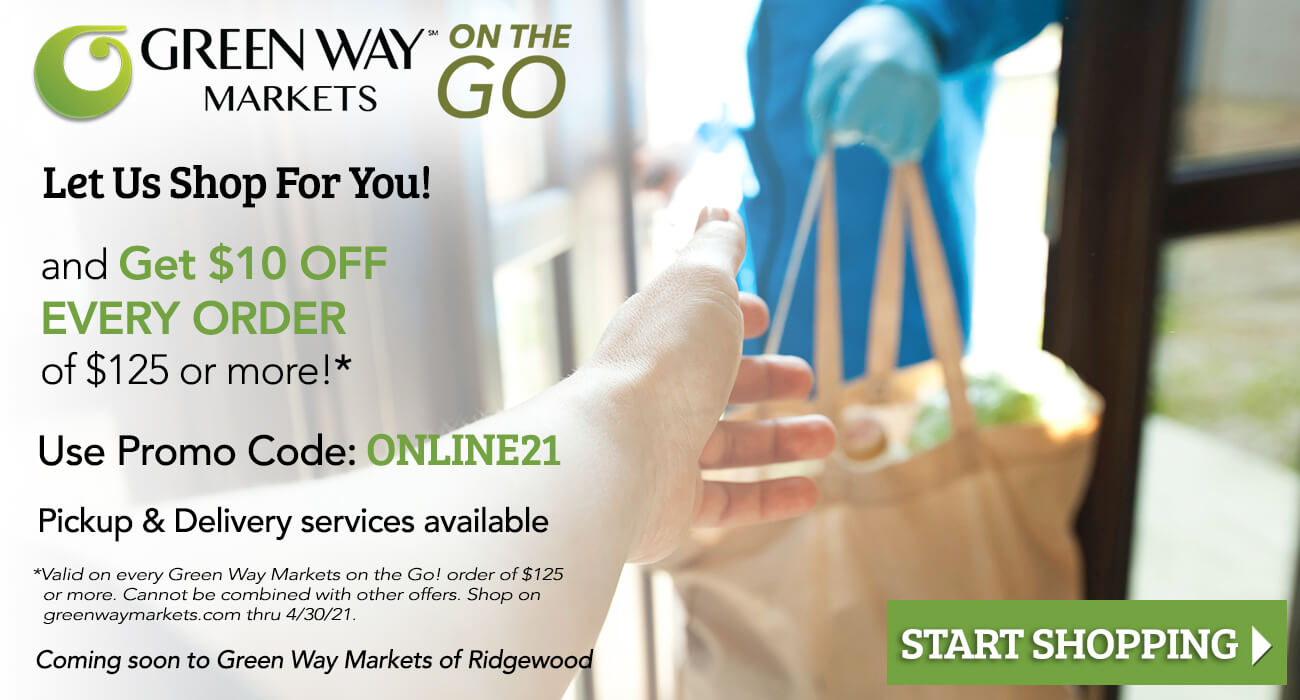a grocery store worker handing groceries to a customer for delivery. Text on the image reads, let us shop for you and get $10 off every order of $125 or more. Use promo code online21. Pickup and delivery services available. Valid on every Green Way Markets on the go order of $125 or more. Cannot be combined with other offers. Shop on greenwaymarkets.com thru 4/30/21. Coming soon to Green Way Markets of Ridgewood. Start shopping.
